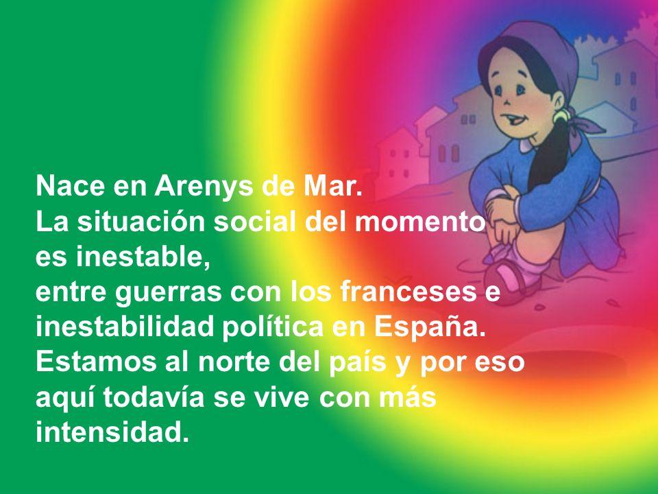 Nace en Arenys de Mar. La situación social del momento es inestable, entre guerras con los franceses e inestabilidad política en España. Estamos al no