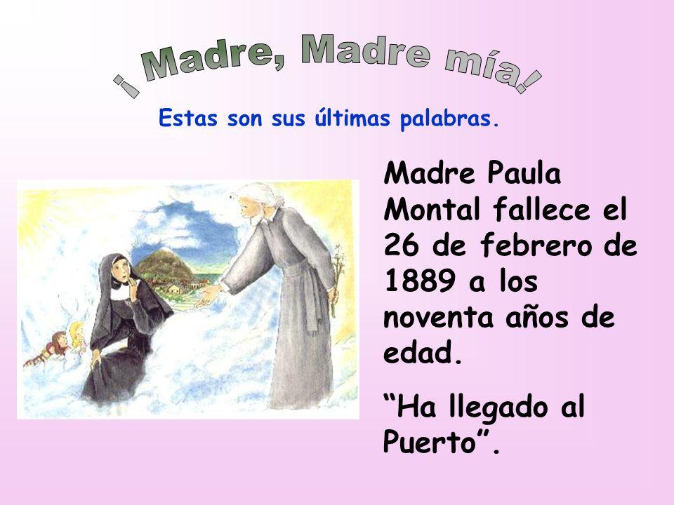 Estas son sus últimas palabras. Madre Paula Montal fallece el 26 de febrero de 1889 a los noventa años de edad. Ha llegado al Puerto.