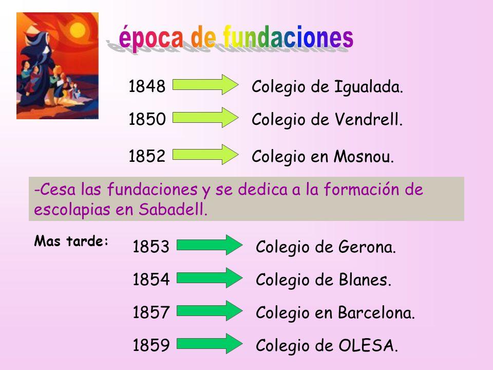 1848Colegio de Igualada. 1850Colegio de Vendrell. 1852Colegio en Mosnou. -Cesa las fundaciones y se dedica a la formación de escolapias en Sabadell. 1
