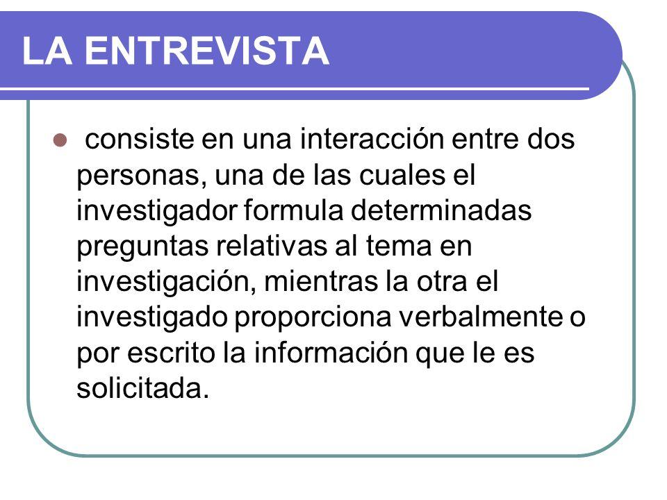 LA ENTREVISTA consiste en una interacción entre dos personas, una de las cuales el investigador formula determinadas preguntas relativas al tema en in