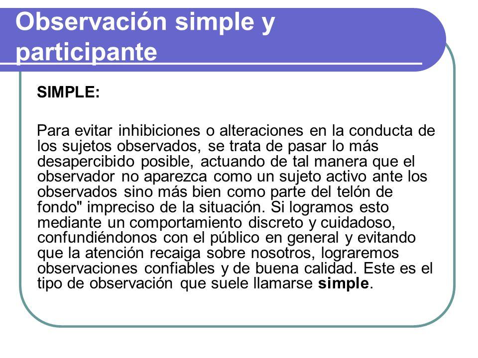 Observación simple y participante SIMPLE: Para evitar inhibiciones o alteraciones en la conducta de los sujetos observados, se trata de pasar lo más d