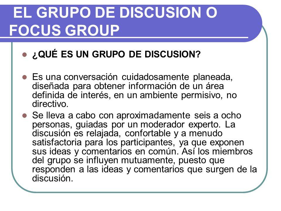 EL GRUPO DE DISCUSION O FOCUS GROUP ¿QUÉ ES UN GRUPO DE DISCUSION? Es una conversación cuidadosamente planeada, diseñada para obtener información de u