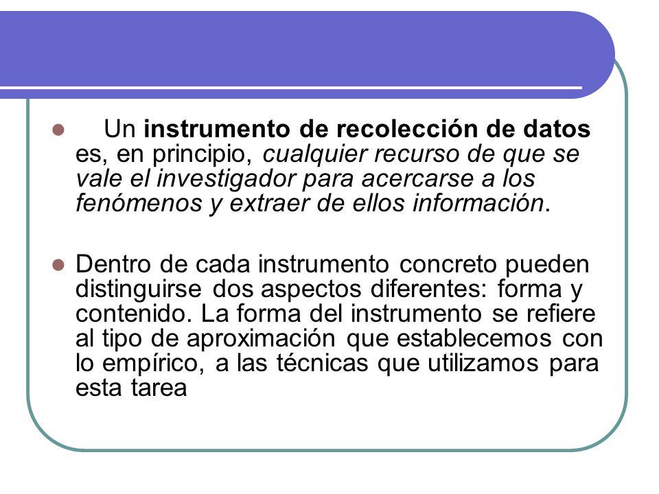 Un instrumento de recolección de datos es, en principio, cualquier recurso de que se vale el investigador para acercarse a los fenómenos y extraer de