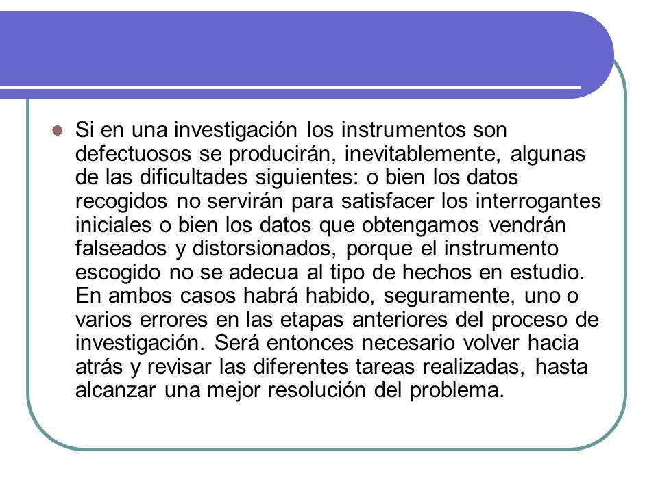 Si en una investigación los instrumentos son defectuosos se producirán, inevitablemente, algunas de las dificultades siguientes: o bien los datos reco