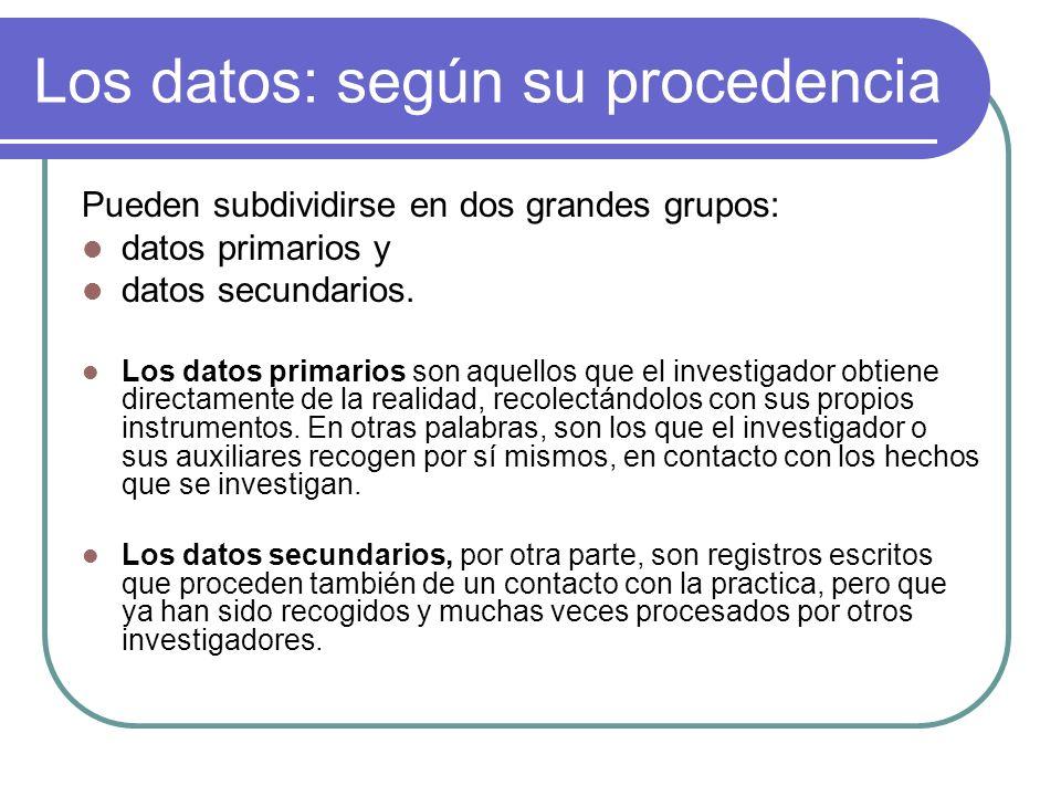 Los datos: según su procedencia Pueden subdividirse en dos grandes grupos: datos primarios y datos secundarios. Los datos primarios son aquellos que e