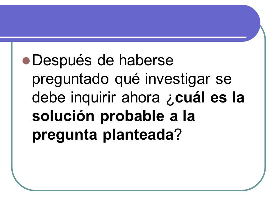 Después de haberse preguntado qué investigar se debe inquirir ahora ¿cuál es la solución probable a la pregunta planteada?