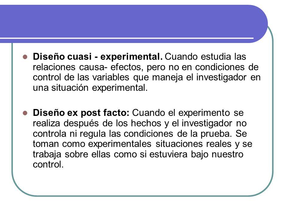 Diseño cuasi - experimental. Cuando estudia las relaciones causa- efectos, pero no en condiciones de control de las variables que maneja el investigad