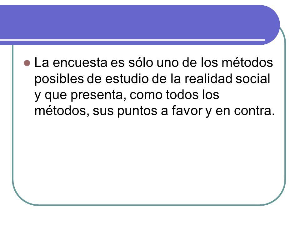 La encuesta es sólo uno de los métodos posibles de estudio de la realidad social y que presenta, como todos los métodos, sus puntos a favor y en contr