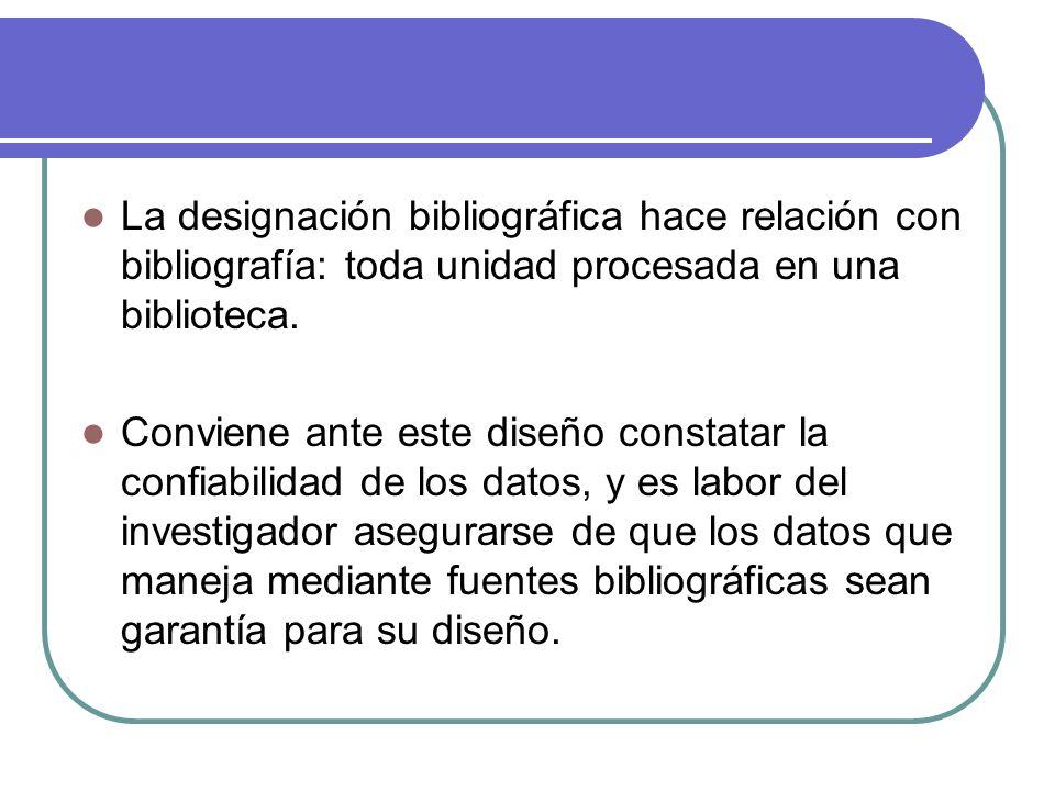 La designación bibliográfica hace relación con bibliografía: toda unidad procesada en una biblioteca. Conviene ante este diseño constatar la confiabil