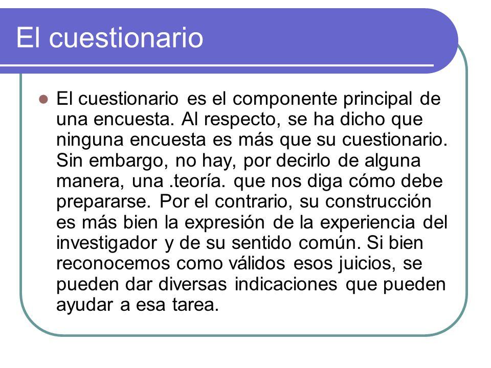 El cuestionario El cuestionario es el componente principal de una encuesta. Al respecto, se ha dicho que ninguna encuesta es más que su cuestionario.