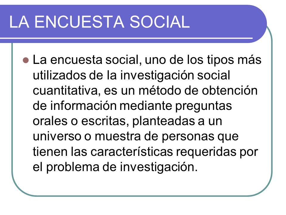 LA ENCUESTA SOCIAL La encuesta social, uno de los tipos más utilizados de la investigación social cuantitativa, es un método de obtención de informaci