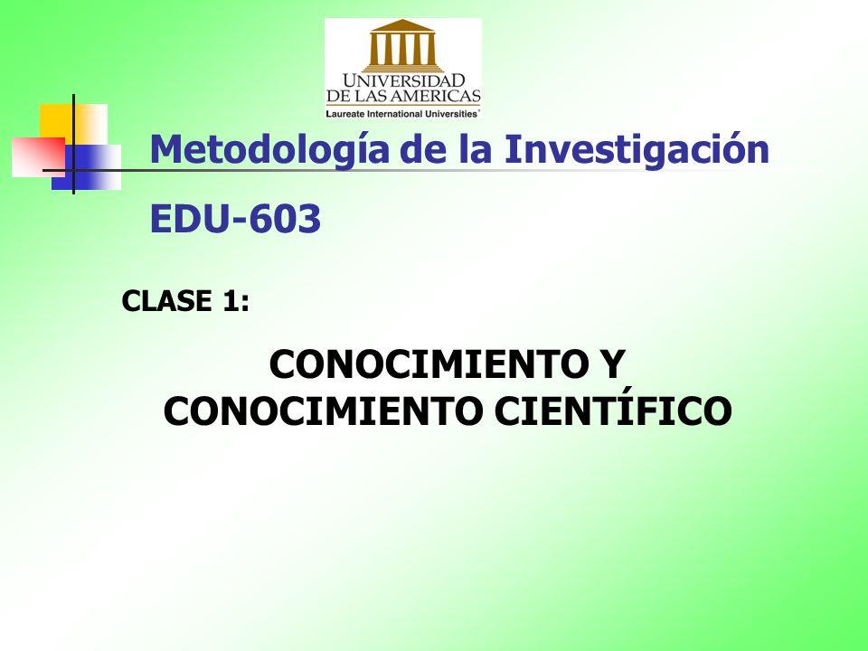 Metodología de la Investigación EDU-603 CLASE 1: CONOCIMIENTO Y CONOCIMIENTO CIENTÍFICO