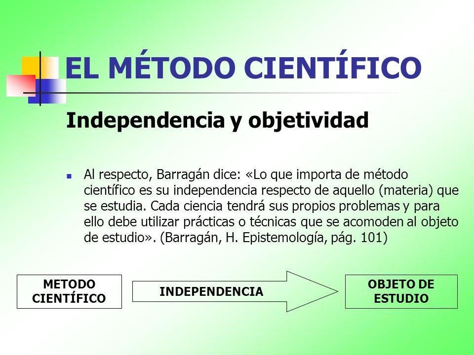 EL MÉTODO CIENTÍFICO Independencia y objetividad Al respecto, Barragán dice: «Lo que importa de método científico es su independencia respecto de aque