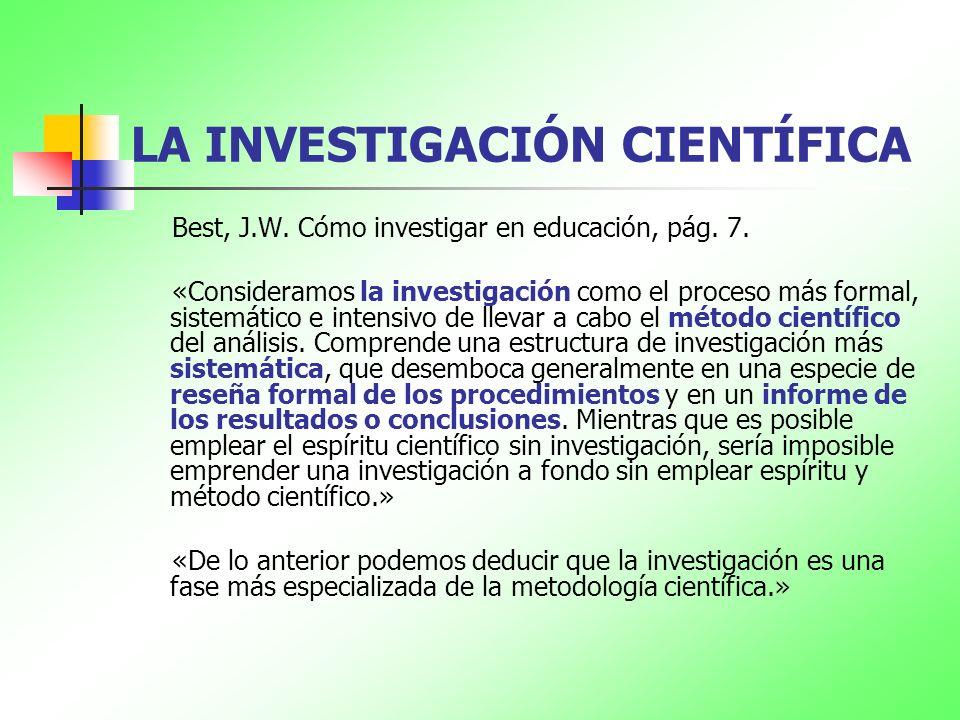 LA INVESTIGACIÓN CIENTÍFICA Best, J.W. Cómo investigar en educación, pág. 7. «Consideramos la investigación como el proceso más formal, sistemático e