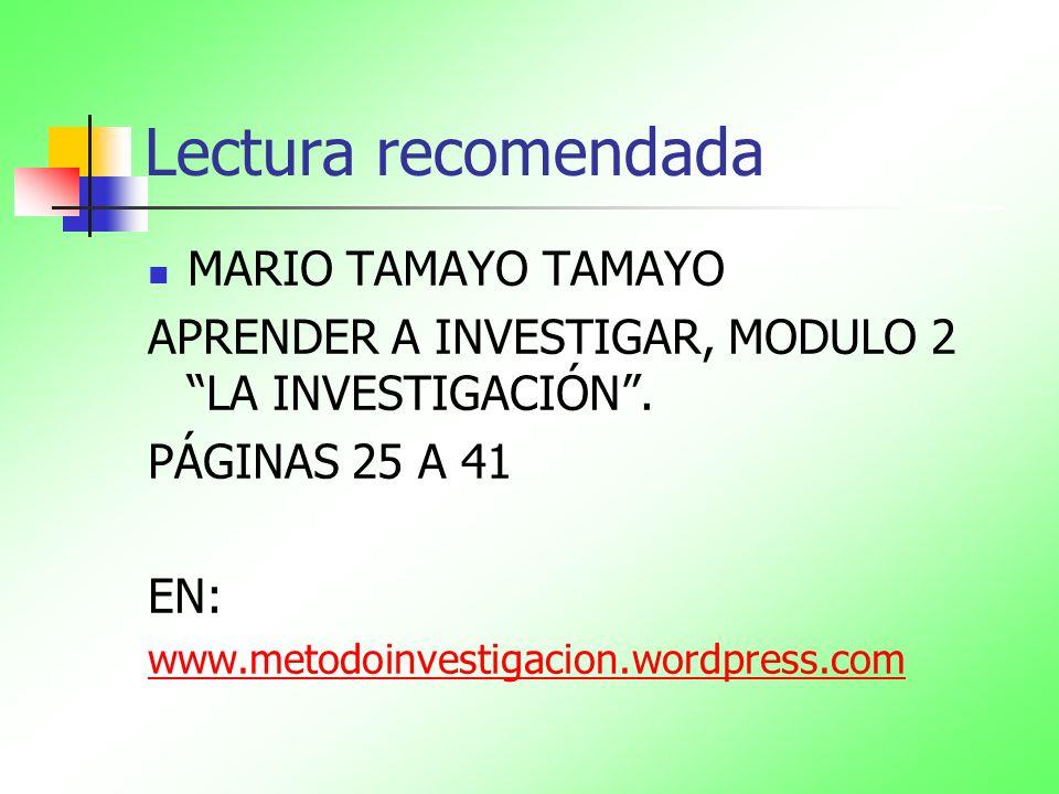 Lectura recomendada MARIO TAMAYO TAMAYO APRENDER A INVESTIGAR, MODULO 2 LA INVESTIGACIÓN. PÁGINAS 25 A 41 EN: www.metodoinvestigacion.wordpress.com