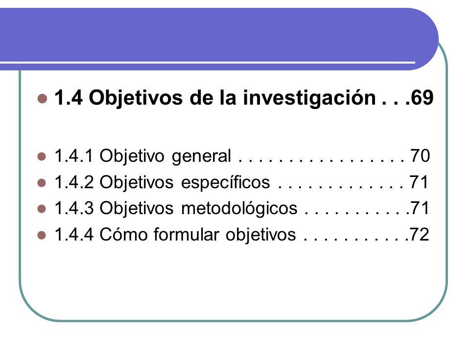 1.4 Objetivos de la investigación...69 1.4.1 Objetivo general................. 70 1.4.2 Objetivos específicos............. 71 1.4.3 Objetivos metodoló