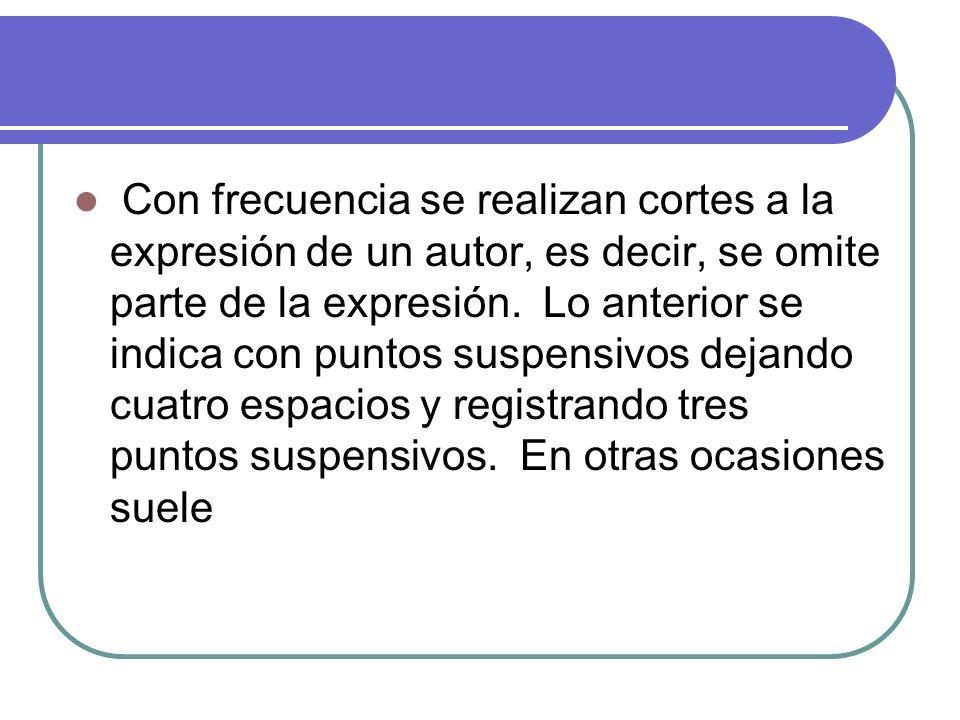 Con frecuencia se realizan cortes a la expresión de un autor, es decir, se omite parte de la expresión. Lo anterior se indica con puntos suspensivos d
