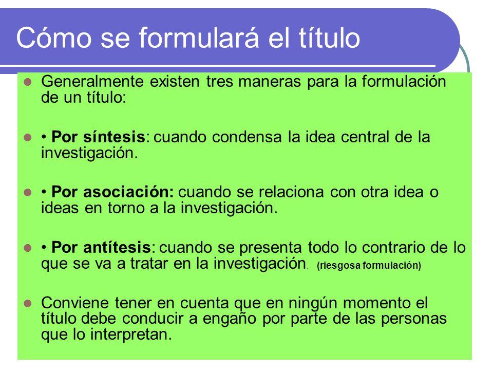 Cómo se formulará el título Generalmente existen tres maneras para la formulación de un título: Por síntesis: cuando condensa la idea central de la in