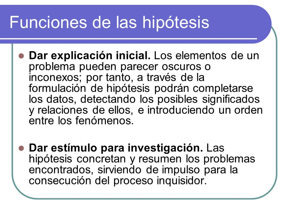 Funciones de las hipótesis Dar explicación inicial. Los elementos de un problema pueden parecer oscuros o inconexos; por tanto, a través de la formula