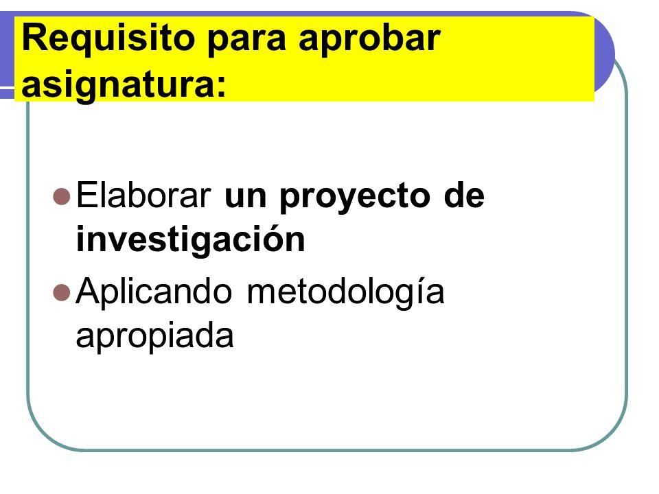 Requisito para aprobar asignatura: Elaborar un proyecto de investigación Aplicando metodología apropiada