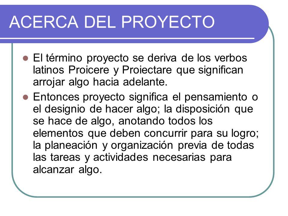 ACERCA DEL PROYECTO El término proyecto se deriva de los verbos latinos Proicere y Proiectare que significan arrojar algo hacia adelante. Entonces pro