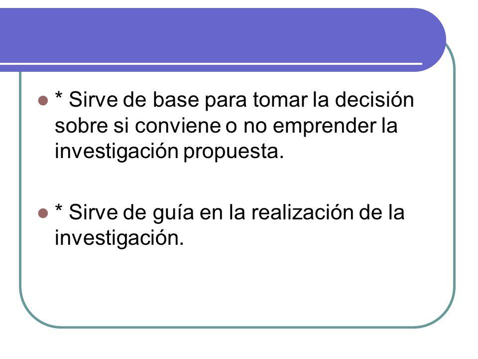 * Sirve de base para tomar la decisión sobre si conviene o no emprender la investigación propuesta. * Sirve de guía en la realización de la investigac