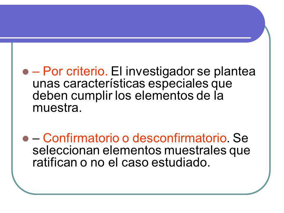 – Por criterio. El investigador se plantea unas características especiales que deben cumplir los elementos de la muestra. – Confirmatorio o desconfirm