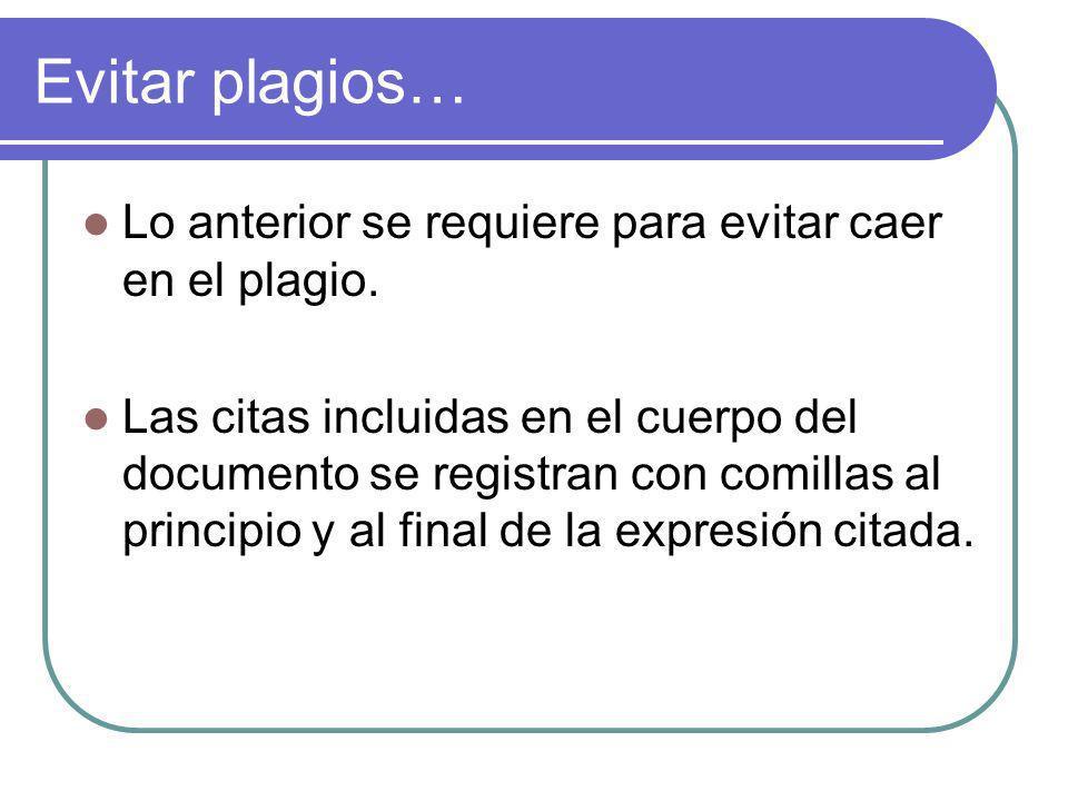 Evitar plagios… Lo anterior se requiere para evitar caer en el plagio. Las citas incluidas en el cuerpo del documento se registran con comillas al pri