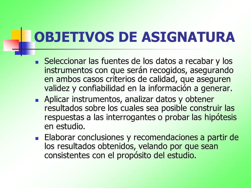 OBJETIVOS DE ASIGNATURA Seleccionar las fuentes de los datos a recabar y los instrumentos con que serán recogidos, asegurando en ambos casos criterios