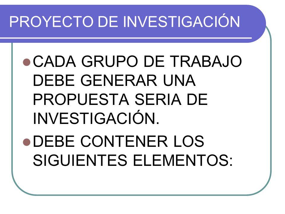 PROYECTO DE INVESTIGACIÓN CADA GRUPO DE TRABAJO DEBE GENERAR UNA PROPUESTA SERIA DE INVESTIGACIÓN.