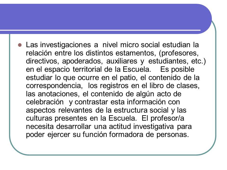 Las investigaciones a nivel micro social estudian la relación entre los distintos estamentos, (profesores, directivos, apoderados, auxiliares y estudi