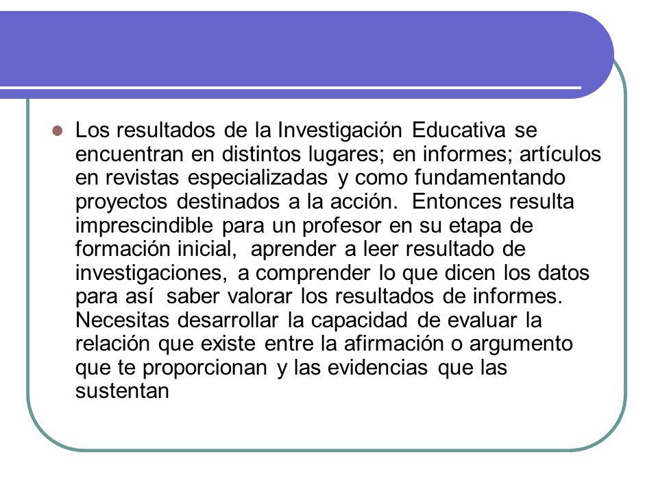 Los resultados de la Investigación Educativa se encuentran en distintos lugares; en informes; artículos en revistas especializadas y como fundamentand