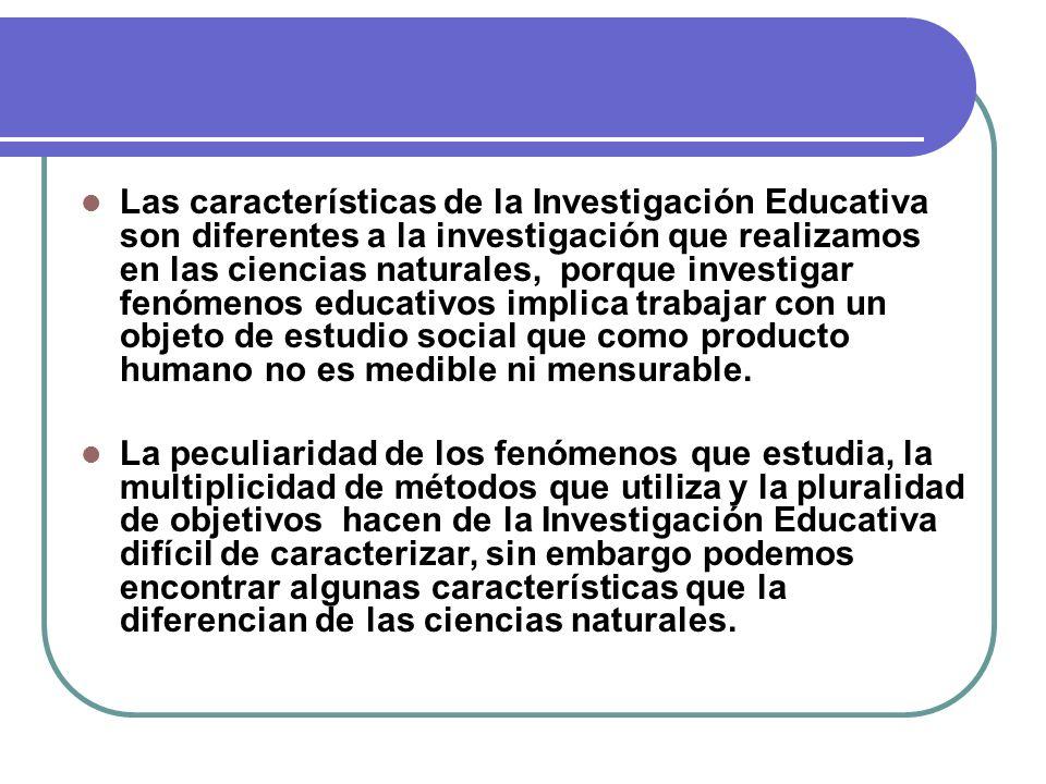 Las características de la Investigación Educativa son diferentes a la investigación que realizamos en las ciencias naturales, porque investigar fenóme