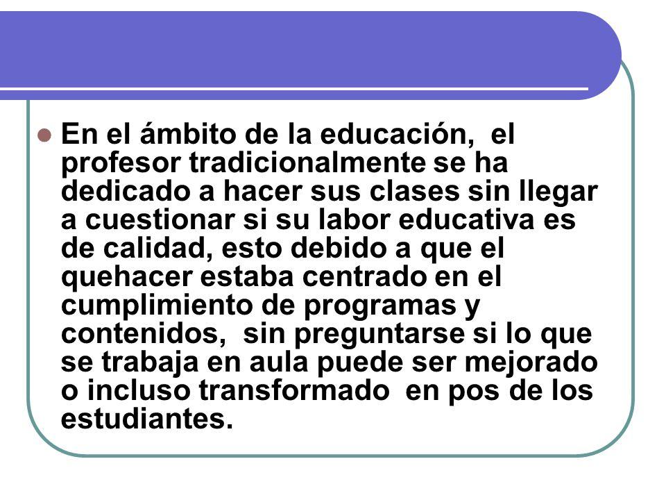 En el ámbito de la educación, el profesor tradicionalmente se ha dedicado a hacer sus clases sin llegar a cuestionar si su labor educativa es de calid