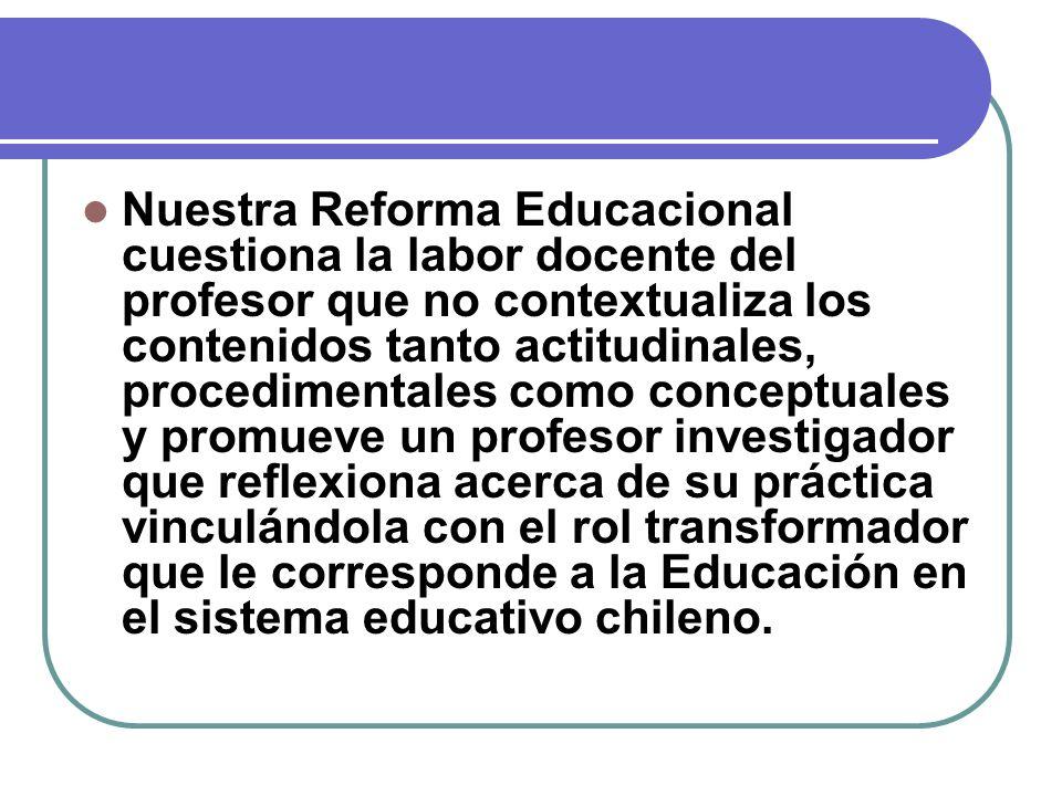 Nuestra Reforma Educacional cuestiona la labor docente del profesor que no contextualiza los contenidos tanto actitudinales, procedimentales como conc