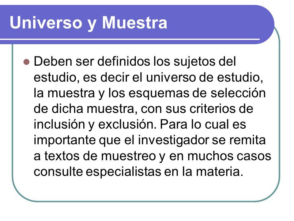 Universo y Muestra Deben ser definidos los sujetos del estudio, es decir el universo de estudio, la muestra y los esquemas de selección de dicha muestra, con sus criterios de inclusión y exclusión.