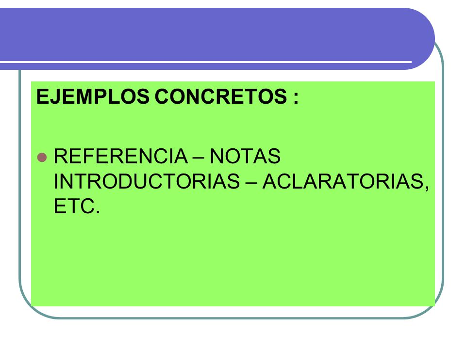 EJEMPLOS CONCRETOS : REFERENCIA – NOTAS INTRODUCTORIAS – ACLARATORIAS, ETC.