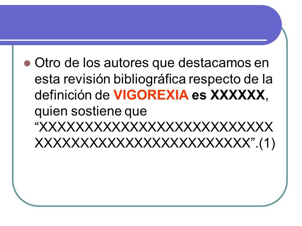 Otro de los autores que destacamos en esta revisión bibliográfica respecto de la definición de VIGOREXIA es XXXXXX, quien sostiene que XXXXXXXXXXXXXXXXXXXXXXXXXX XXXXXXXXXXXXXXXXXXXXXXXX.(1)