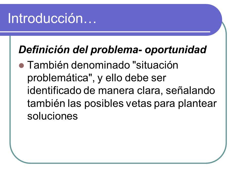 Introducción… Definición del problema- oportunidad También denominado situación problemática , y ello debe ser identificado de manera clara, señalando también las posibles vetas para plantear soluciones