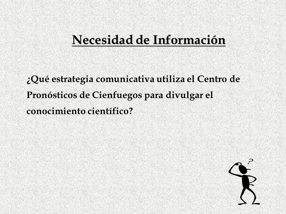 Necesidad de Información ¿Qué estrategia comunicativa utiliza el Centro de Pronósticos de Cienfuegos para divulgar el conocimiento científico?