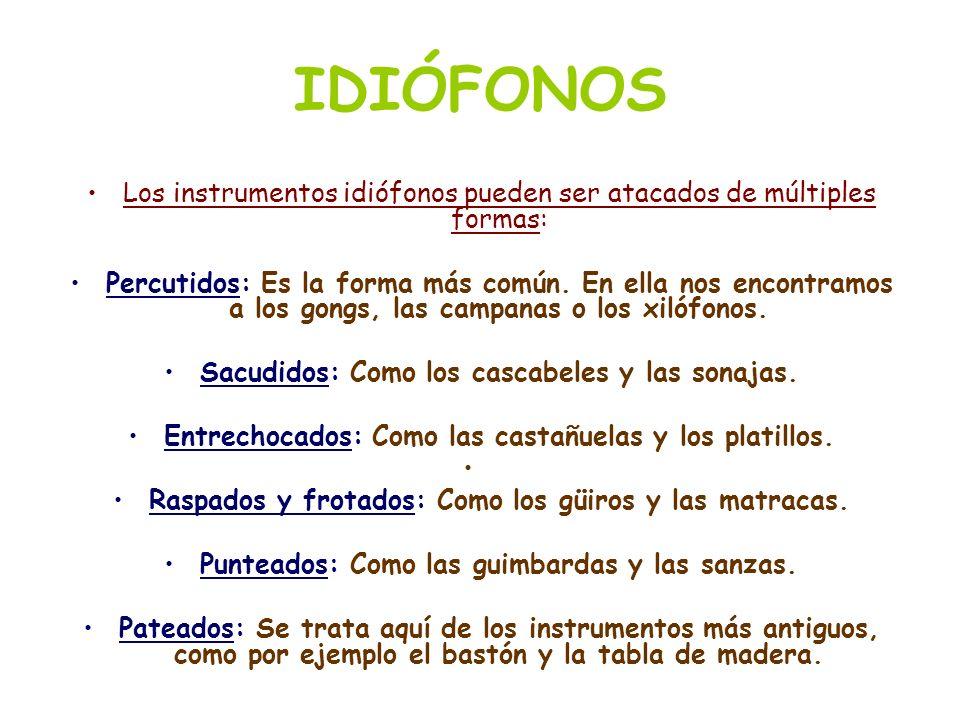 IDIÓFONOS Los instrumentos idiófonos pueden ser atacados de múltiples formas: Percutidos: Es la forma más común. En ella nos encontramos a los gongs,