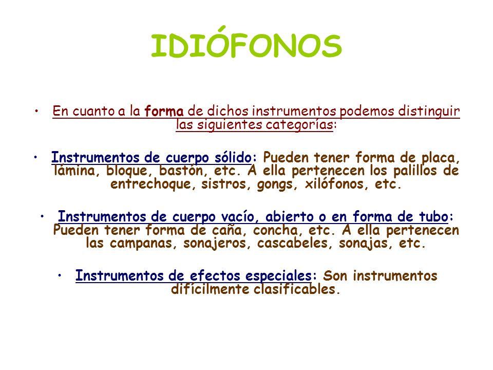 IDIÓFONOS En cuanto a la forma de dichos instrumentos podemos distinguir las siguientes categorías: Instrumentos de cuerpo sólido: Pueden tener forma
