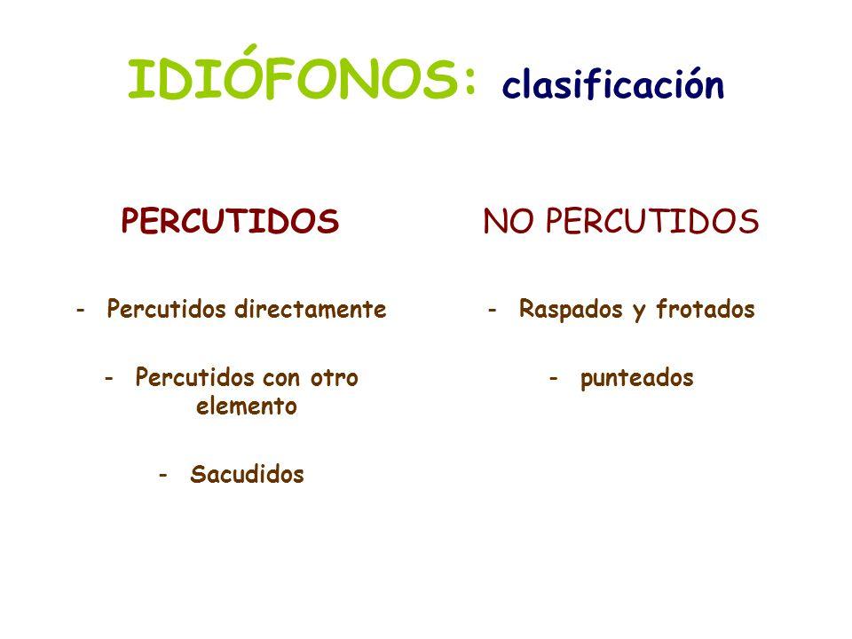 IDIÓFONOS: clasificación PERCUTIDOS -Percutidos directamente -Percutidos con otro elemento -Sacudidos NO PERCUTIDOS -Raspados y frotados -punteados