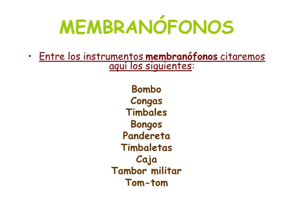 MEMBRANÓFONOS Entre los instrumentos membranófonos citaremos aquí los siguientes: Bombo Congas Timbales Bongos Pandereta Timbaletas Caja Tambor milita