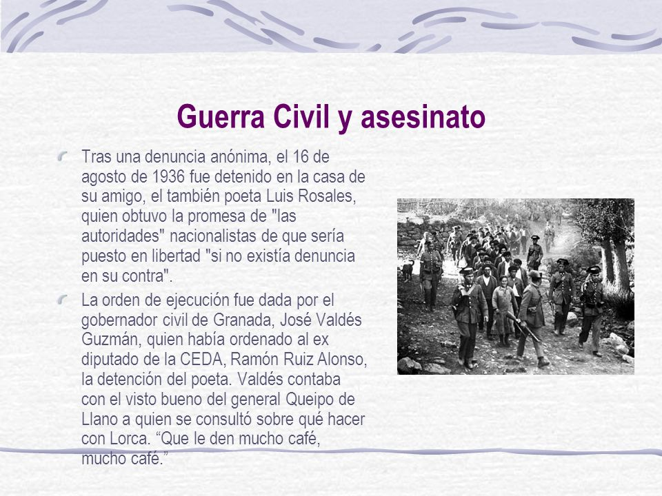 Guerra Civil y asesinato Tras una denuncia anónima, el 16 de agosto de 1936 fue detenido en la casa de su amigo, el también poeta Luis Rosales, quien