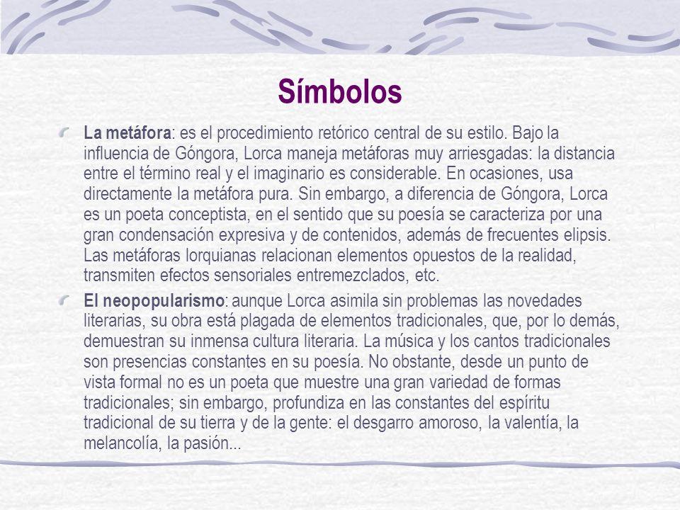 Símbolos La metáfora : es el procedimiento retórico central de su estilo. Bajo la influencia de Góngora, Lorca maneja metáforas muy arriesgadas: la di