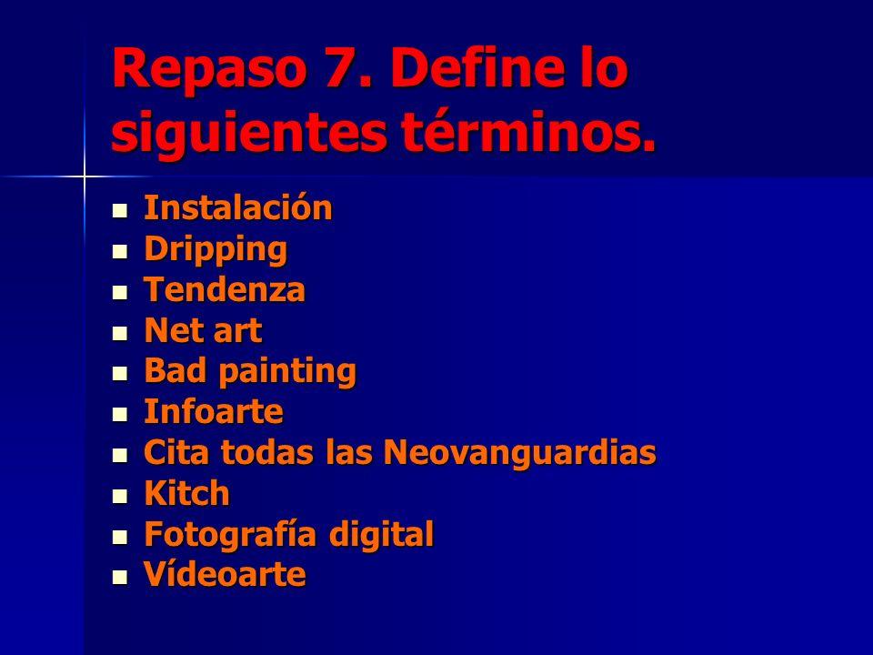 Repaso 7. Define lo siguientes términos. Instalación Instalación Dripping Dripping Tendenza Tendenza Net art Net art Bad painting Bad painting Infoart