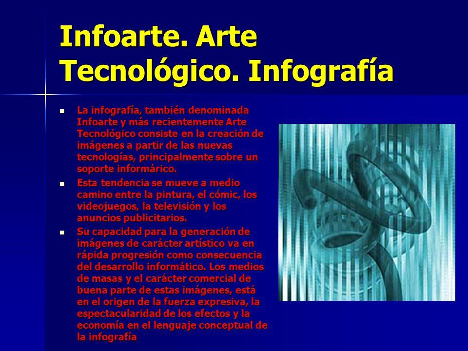 Infoarte. Arte Tecnológico. Infografía La infografía, también denominada Infoarte y más recientemente Arte Tecnológico consiste en la creación de imág
