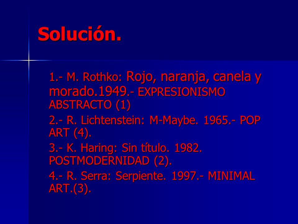 Solución. 1.- M. Rothko: Rojo, naranja, canela y morado.1949.- EXPRESIONISMO ABSTRACTO (1) 2.- R. Lichtenstein: M-Maybe. 1965.- POP ART (4). 3.- K. Ha