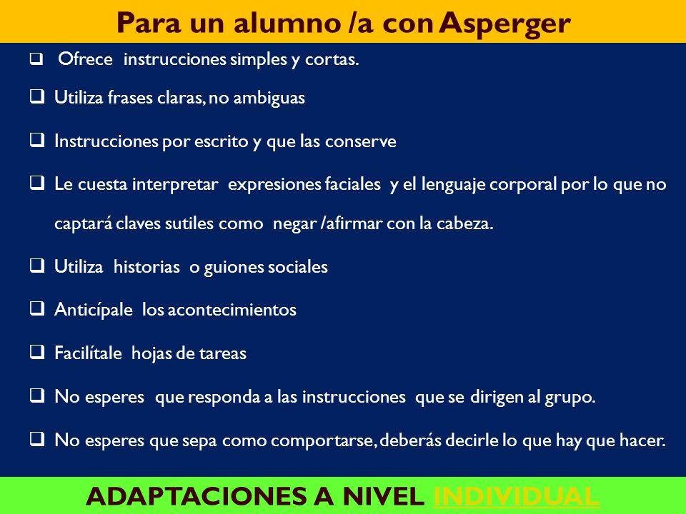 Para un alumno /a con Asperger ADAPTACIONES A NIVEL DE AULA Adaptar el entorno de aula, disminuyendo en la medida de los posible los estímulos distrac